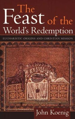 The Feast of the World's Redemption: Eucharistic Origins and Christian Mission  -     By: John Koenig