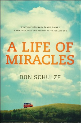 A Life of Miracles: What One Ordinary Family Gained When They Gave Up Everything to Follow God  -     By: Don Schulze