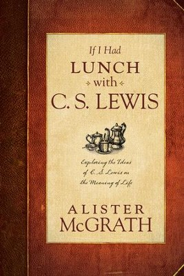 If I Had Lunch with C.S. Lewis: Exploring the Ideas of C.S. Lewis on the Meaning of Life  -     By: Alister McGrath