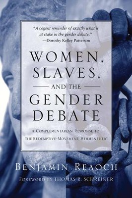 Women, Slaves, and the Gender Debate: A Complementarian Response to the Redemptive-Movement Hermeneutic  -     By: Benjamin Reaoch