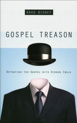 Gospel Treason: Betraying the Gospel with Hidden Idols   -     By: Brad Bigney