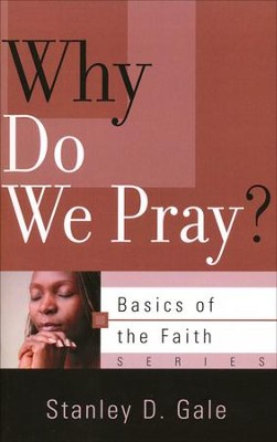 Why Do We Pray? (Basics of the Faith)   -     By: Stanley D. Gale