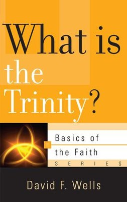 What Is The Trinity?  -     By: David F. Wells