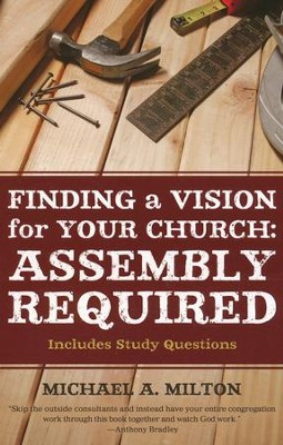 Finding a Vision for Your Church - Assembly Required   -     By: Michael Milton