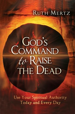 God's Command to Raise the Dead: Use Your Spiritual Authority Today and Every Day  -     By: Ruth Mertz