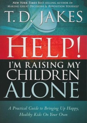 Help! I'm Raising My Children Alone: A Guide for Single Parents and Those Who Sometimes Feel They Are  -     By: T.D. Jakes
