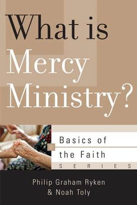 What Is Mercy Ministry?  -     By: Philip Ryken, Noah Toly