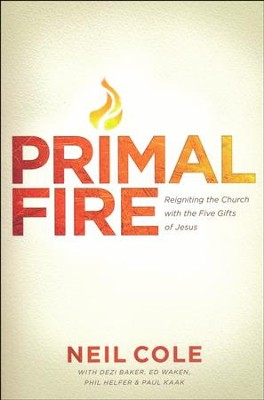 Primal Fire: Reigniting the Church with the Five Gifts of Jesus  -     By: Neil Cole, Dezi Baker, Ed Waken, Phil Helfer