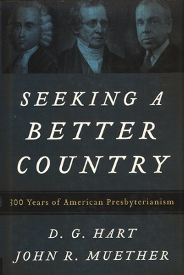 Seeking a Better Country: 300 Years of American Presbyterianism  -     By: Darryl Hart