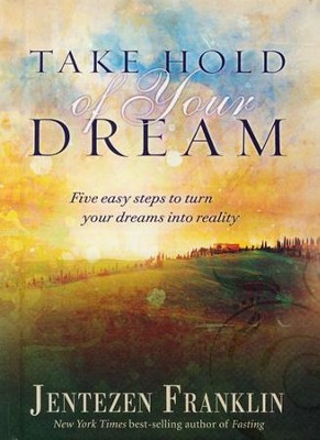 Take Hold of Your Dream: Five Easy Steps to Turn your Dreams into Reality  -     By: Jentezen Franklin