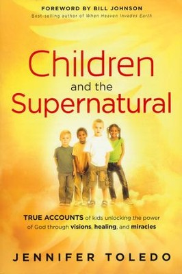 Children and the Supernatural: True Accounts of Kids Unlocking the Power of God Through Visions, Healing, and Miracles  -     By: Jennifer Toledo