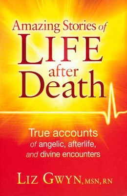 Amazing Stories of Life After Death: True Accounts of Angelic, Afterlife, and Divine Encounters  -     By: Liz Gywn