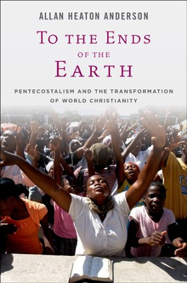 To the Ends of the Earth: Pentecostalism and the Transformation of World Christianity  -     By: Allan H. Anderson