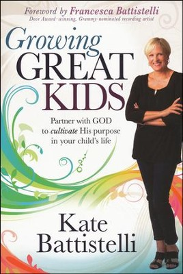 Growing Great Kids: Partner with God to Cultivate His Purpose in Your Child's Life  -     By: Kate Battistelli