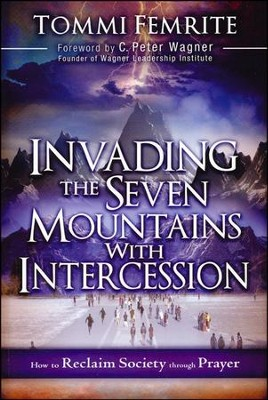 Invading the Seven Mountains With Intercession: How to Reclaim Society Through Prayer  -     By: Tommie Femrite