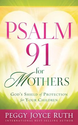 Psalm 91 for Mothers: God's Shield of Protection for Your Children  -     By: Peggy Joyce Ruth