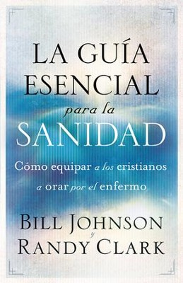 La Guía Esencial para la Sanidad  (The Essential Guide to Healing)  -     By: Bill Johnson, Randy Clark