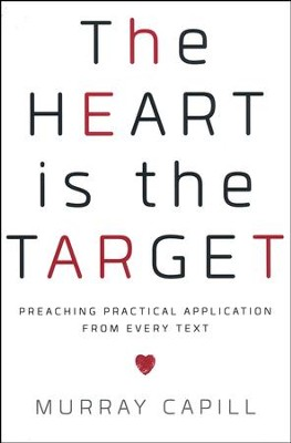 The Heart Is the Target: Preaching Practical Application from Every Text  -     By: Murray Capill