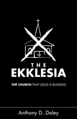 The Ekklesia: The Church that Jesus is Building   -     By: Anthony Daley