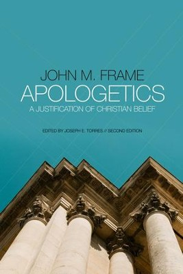 Apologetics: A Justification of Christian Belief - By: John M. Frame