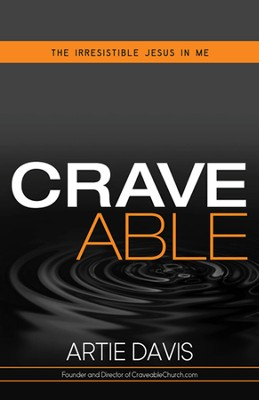 Craveable: Living an Irresistible Faith  -     By: Artie Davis