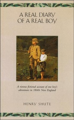 A Real Diary of a Real Boy: A Riotous Account of One Boy's  Adventures in 1860s New England  -     By: Henry Shute