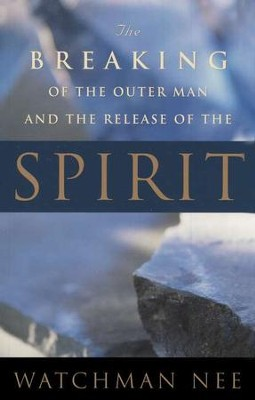 The Breaking of the Outer Man and the Release of the Spirit  -     By: Watchman Nee