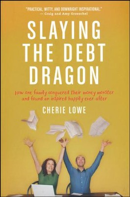 Slaying the Debt Dragon: How One Family Conquered Their Money Monster and Found an Inspired Happily Ever After  -     By: Cherie Lowe
