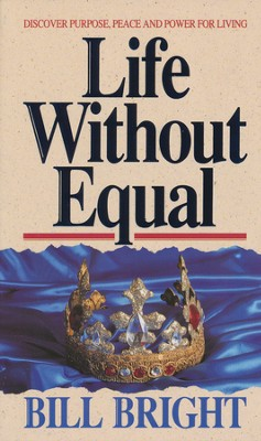 Life Without Equal: Discover Purpose, Peace, and Power for Living  -     By: Bill Bright