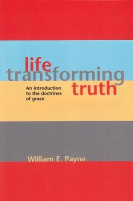 Life-Transforming Truth: An Introduction To The Doctrines Of Grace  -     By: William Payne