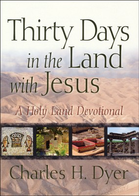 Thirty Days in the Land with Jesus: A Holy Land Devotional  -     By: Charles H. Dyer