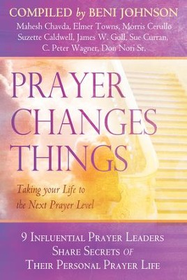Prayer Changes Things: Taking Your Life to the Next Prayer Level  -     By: Bill Johnson, Mahesh Chavda, James Goll
