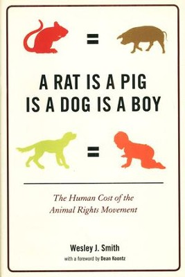 A Rat is a Pig Is a Dog a Boy: The Human Cost of the  Animal Rights Movement  -     By: Wesley J. Smith