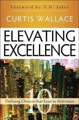 Elevating Excellence: 10 Defining Choices that Lead to Relevance  -     By: Curtis Wallace, T.D. Jakes