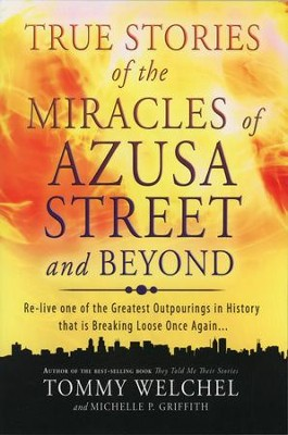True Stories of the Miracles of Azusa Street and Beyond       -     By: Tommy Welchel, Michelle Griffith