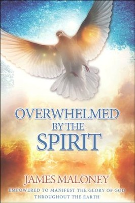 Overwhelmed by the Spirit: Empowered to Manifest the Glory of God Throughout the Earth  -     By: James Maloney