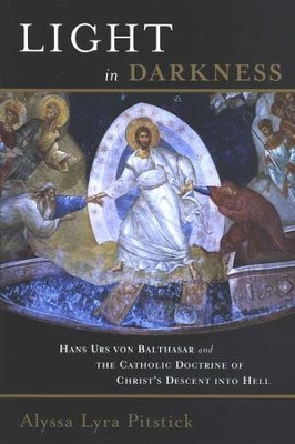 Light in Darkness: Hans Urs von Balthasar and the Catholic Doctrine of Christ's Descent into Hell  -     By: Alyssa Pitstick
