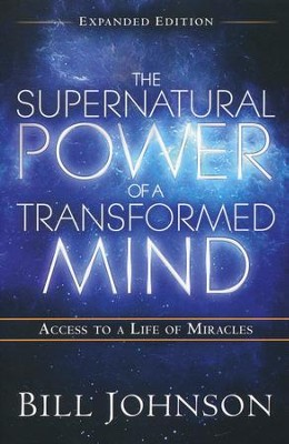 Supernatural Power of a Transformed Mind, Expanded Edition: Access to a Life of Miracles  -     By: Bill Johnson