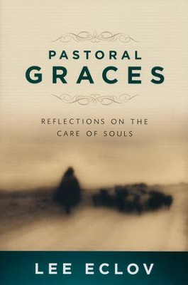 Pastoral Graces: Reflections on the Care of Souls  -     By: Lee Eclov