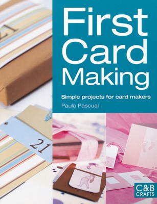 First Card Making: Simple Projects for Card Makers  -     By: Paula Pascual