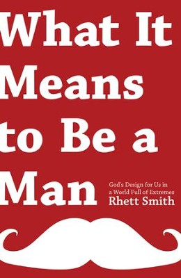 What it Means to be a Man: God's Design for Us in a World Full of Extremes  -     By: Rhett Smith
