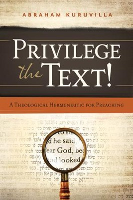 Privilege the Text!: A Theological Hermeneutic for Preaching  -     By: Abraham Kuruvilla