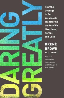 Daring Greatly: How the Courage to be Vulnerable   Tranforms the Way We Live, Love, Parent and Lead  -     By: Brene Brown