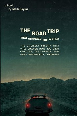 The Road Trip That Changed the World: The Unlikely Theory That Will Change How You View Culture, the Church and Most Importantly Yourself  -     By: Mark Sayers