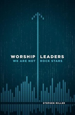 Worship Leaders, We Are Not Rockstars  -     By: Stephen Miller