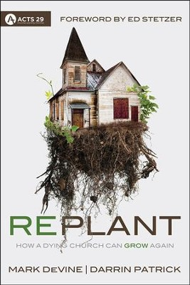 Replant: How a Dying Church Can Grow Again  -     By: Darrin Patrick, Mark DeVine