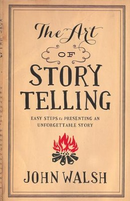 The Art of Storytelling: Easy Steps to Presenting an Unforgettable Story  -     By: John Walsh