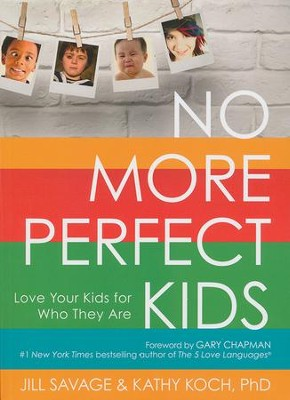 No More Perfect Kids: Love Your Kids for Who They Are    -     By: Jill Savage, Kathy Koch