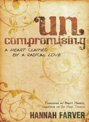 Uncompromising: A Heart Claimed By a Radical Love  -     By: Hannah Farver