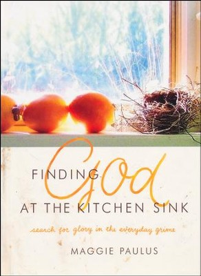 Finding God at the Kitchen Sink: Search for Glory in the Everyday Grime  -     By: Maggie Paulus